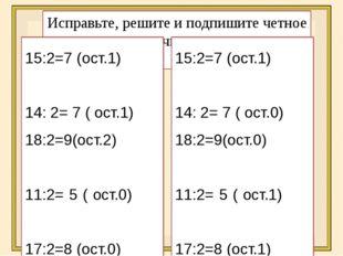 Исправьте, решите и подпишите четное число получилось или нет 15:2=7 (ост.1)