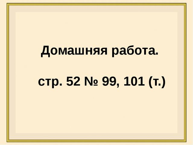 Домашняя работа. стр. 52 № 99, 101 (т.)