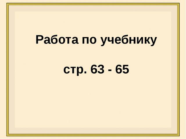 Работа по учебнику стр. 63 - 65