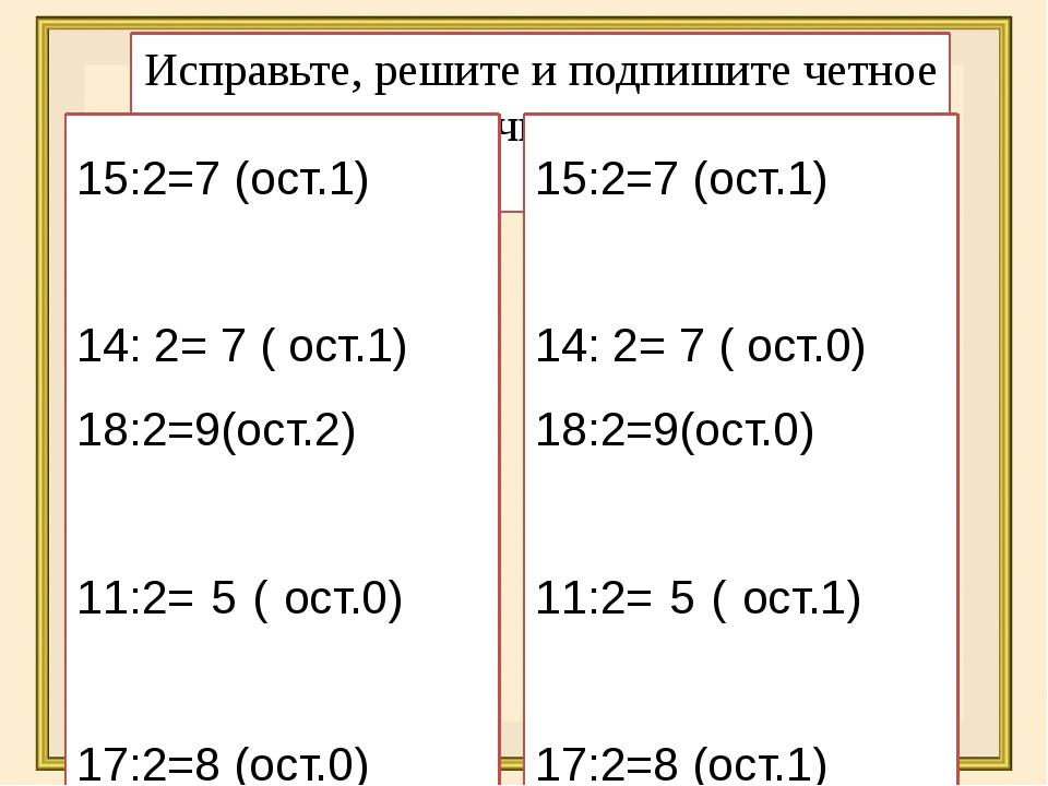 Исправьте, решите и подпишите четное число получилось или нет 15:2=7 (ост.1)...