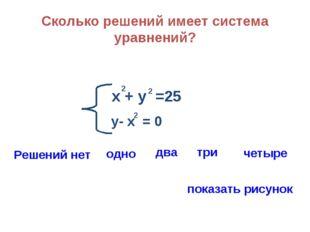 Сколько решений имеет система уравнений? х + у =25 2 2 у- х = 0 2 Решений нет