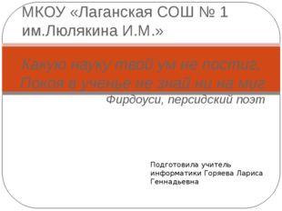 МКОУ «Лаганская СОШ № 1 им.Люлякина И.М.» Какую науку твой ум не постиг, Пок