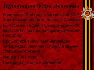 Булавинцев Фома Иванович Родился в 1904 году в Украинской ССР, Харьковская об