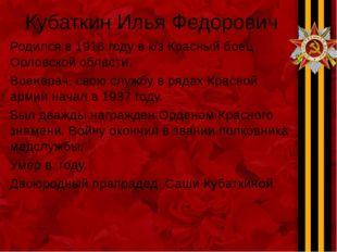 Кубаткин Илья Федорович Родился в 1916 году в к/з Красный боец Орловской обла