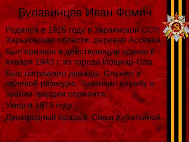 Булавинцев Иван Фомич Родился в 1925 году в Украинской ССР, Харьковская облас...