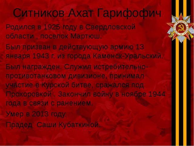 Ситников Ахат Гарифофич Родился в 1925 году в Свердловской области , поселок...