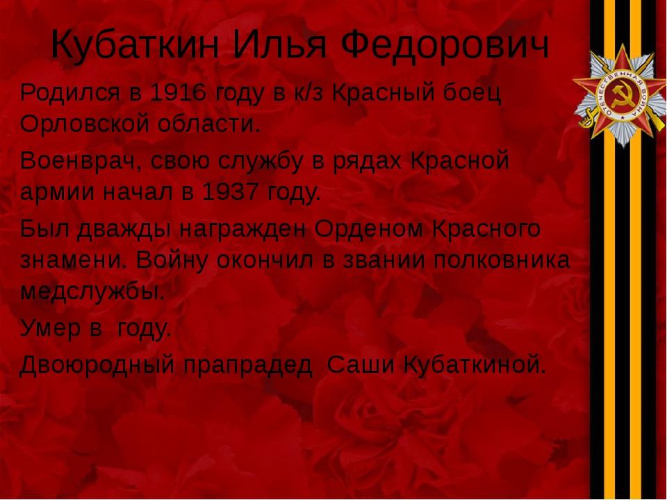 Кубаткин Илья Федорович Родился в 1916 году в к/з Красный боец Орловской обла...