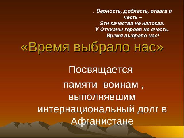 «Время выбрало нас» Посвящается памяти воинам , выполнявшим интернациональный...