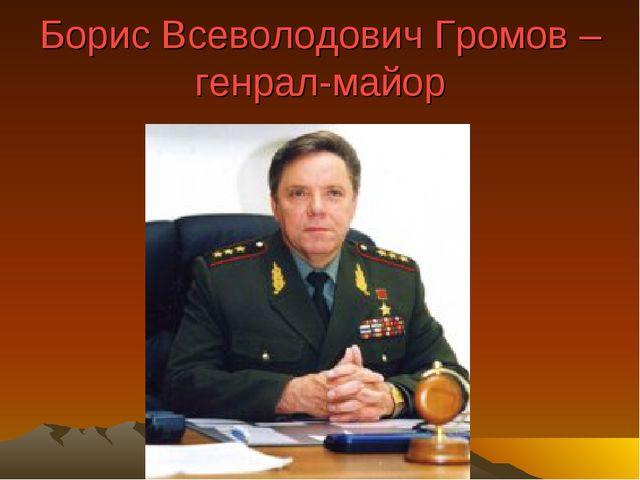 Борис Всеволодович Громов – генрал-майор