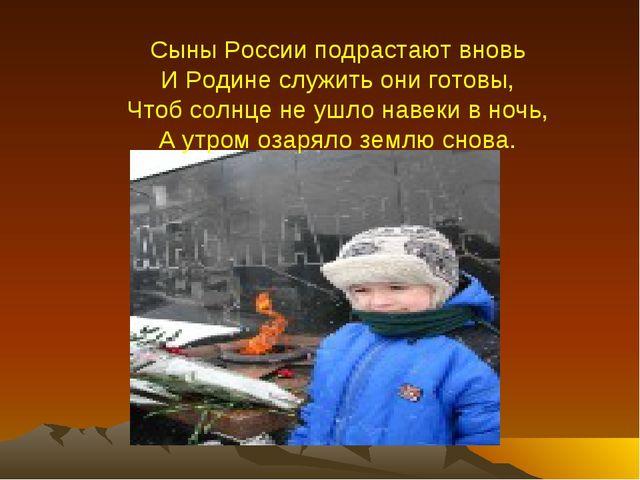 Сыны России подрастают вновь И Родине служить они готовы, Чтоб солнце не ушло...