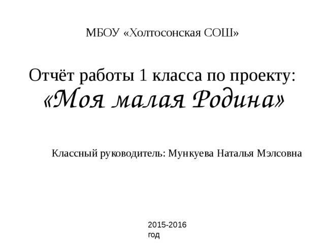 МБОУ «Холтосонская СОШ» Отчёт работы 1 класса по проекту: «Моя малая Родина»...