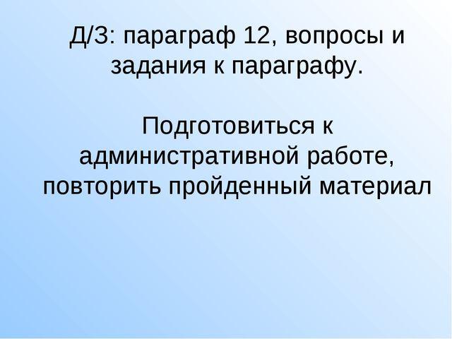 Д/З: параграф 12, вопросы и задания к параграфу. Подготовиться к администрати...