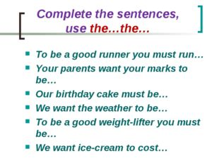 Complete the sentences, use the…the… To be a good runner you must run… Your p