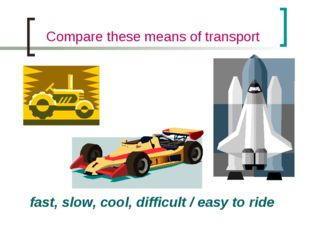 Compare these means of transport fast, slow, cool, difficult / easy to ride
