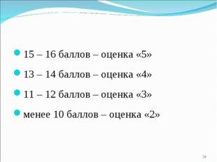 15 – 16 баллов – оценка «5» 13 – 14 баллов – оценка «4» 11 – 12 баллов – оцен