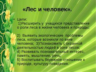 «Лес и человек». Цели: 1)Расширить у учащихся представление о роли леса в жиз