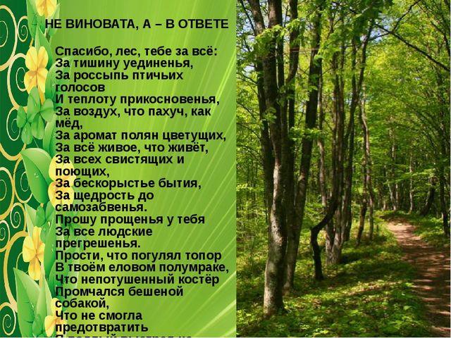 НЕ ВИНОВАТА, А – В ОТВЕТЕ Спасибо, лес, тебе за всё: За тишину уединенья, За...