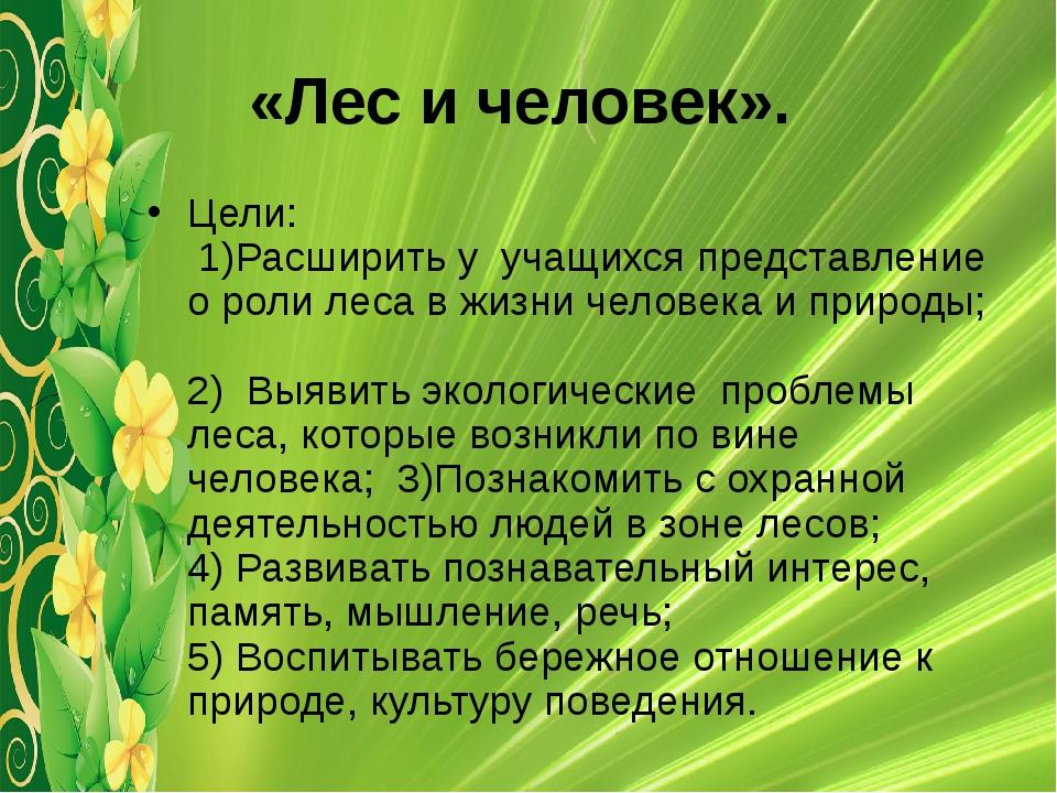 «Лес и человек». Цели: 1)Расширить у учащихся представление о роли леса в жиз...