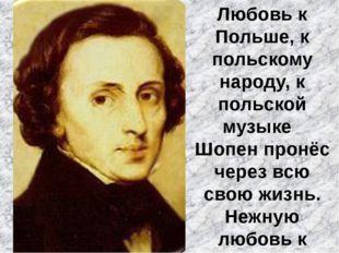 Любовь к Польше, к польскому народу, к польской музыке Шопен пронёс через всю