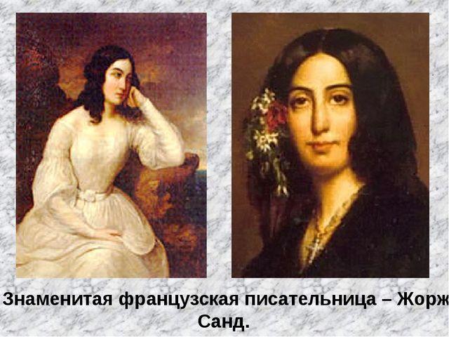Знаменитая французская писательница – Жорж Санд. Её любил Фредерик Шопен.