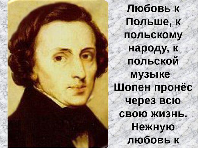 Любовь к Польше, к польскому народу, к польской музыке Шопен пронёс через всю...