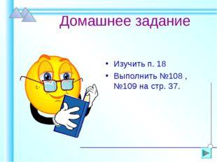 Домашнее задание Изучить п. 18 Выполнить №108 , №109 на стр. 37.