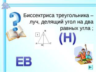 Биссектриса треугольника – луч, делящий угол на два равных угла ; *