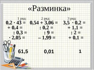 «Разминка» 1 ряд: 2 ряд: 3 ряд: 0,2 · 43 = 0,54 + 3,06 = 3,5 · 0,2 = + 0,4 =