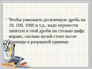 Чтобы умножить десятичную дробь на 10, 100, 1000 и т.д., надо перенести запя
