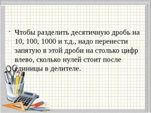 Чтобы разделить десятичную дробь на 10, 100, 1000 и т.д., надо перенести зап