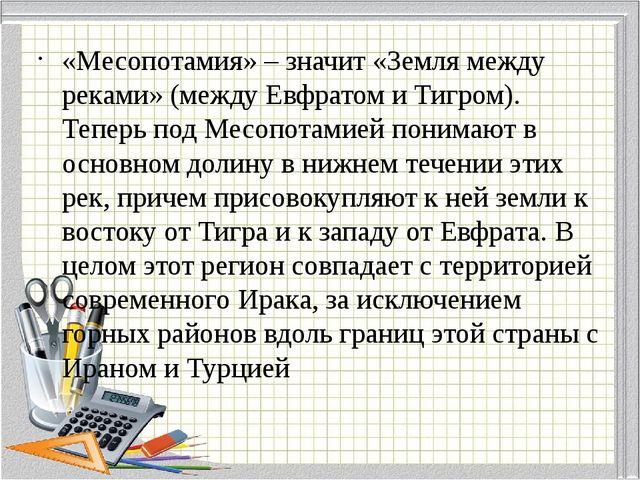 «Месопотамия» – значит «Земля между реками» (между Евфратом и Тигром). Тепер...