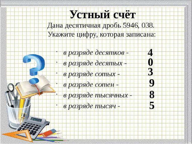 Дана десятичная дробь 5946, 038. Укажите цифру, которая записана: в разряде д...
