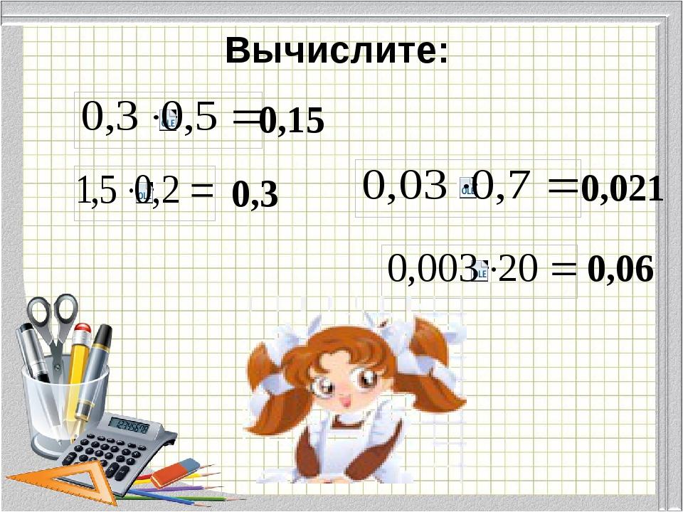 Вычислите: 0,15 0,3 0,021 0,06