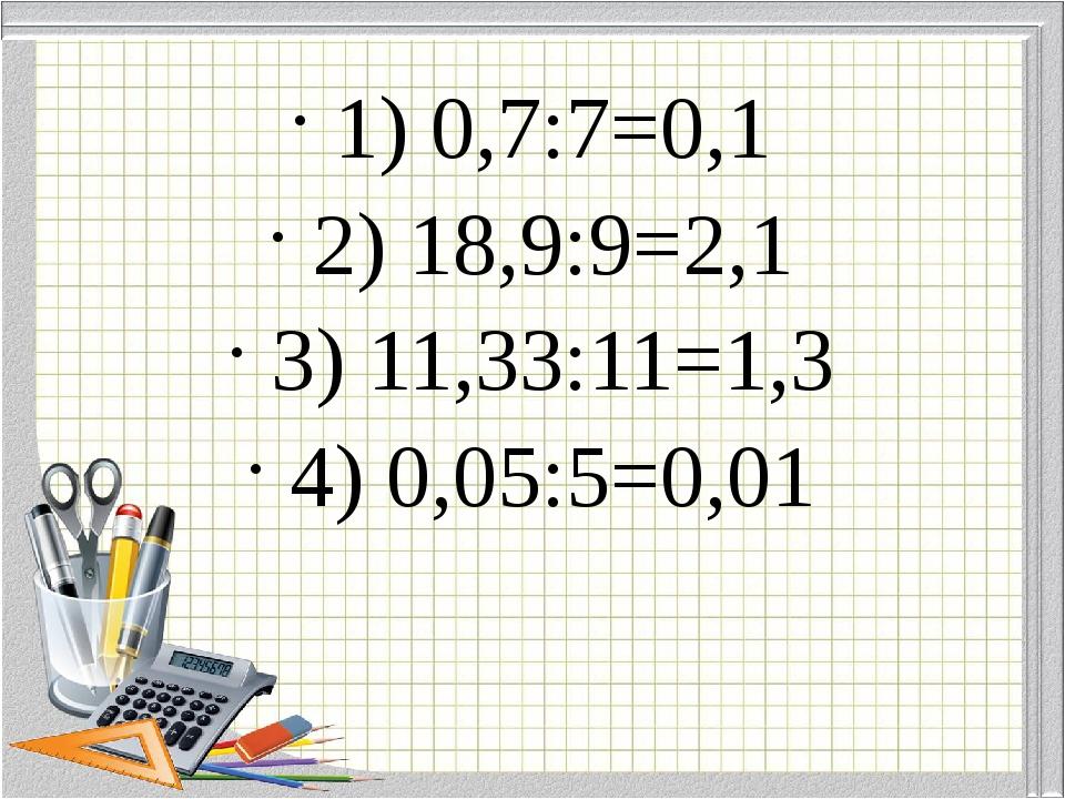 1) 0,7:7=0,1 2) 18,9:9=2,1 3) 11,33:11=1,3 4) 0,05:5=0,01