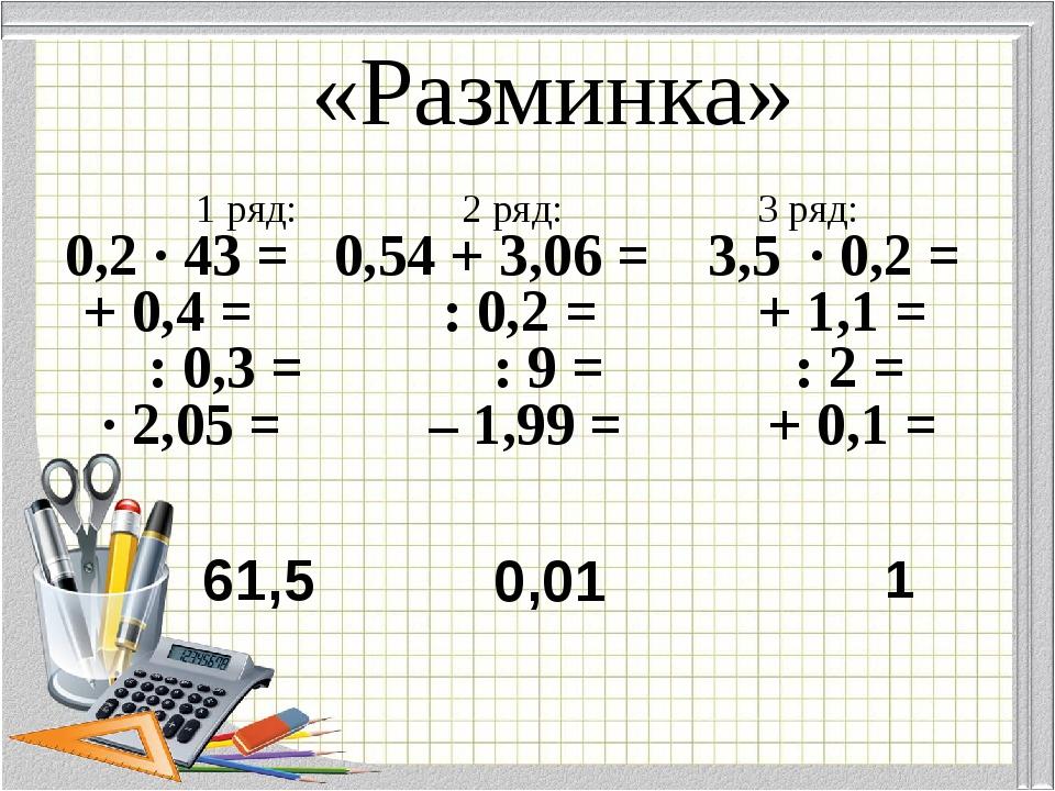 «Разминка» 1 ряд: 2 ряд: 3 ряд: 0,2 · 43 = 0,54 + 3,06 = 3,5 · 0,2 = + 0,4 =...