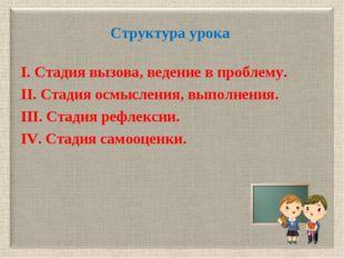 Структура урока I. Cтадия вызова, ведение в проблему. II. Cтадия осмысления,