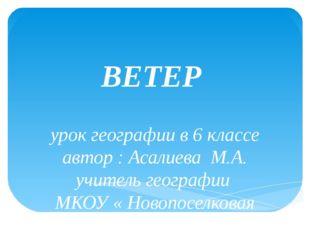 ВЕТЕР урок географии в 6 классе автор : Асалиева М.А. учитель географии МКОУ