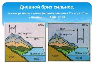 Дневной бриз сильнее, так как разница в атмосферного давления 2 мм. рт. ст. а