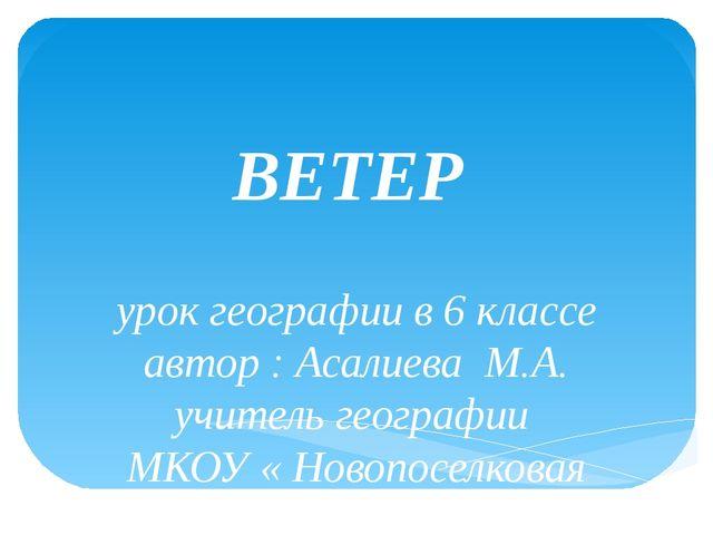 ВЕТЕР урок географии в 6 классе автор : Асалиева М.А. учитель географии МКОУ...