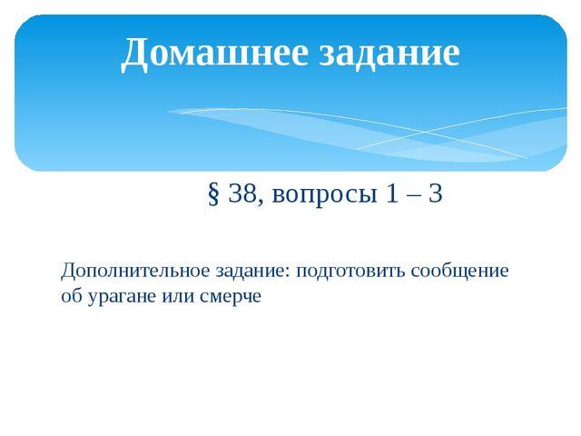 § 38, вопросы 1 – 3 Дополнительное задание: подготовить сообщение об урагане...
