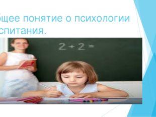 Общее понятие о психологии воспитания.