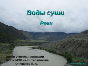 Воды суши Реки Река Катунь Автор учитель географии ГАПОУ МОК им В. Талалихина