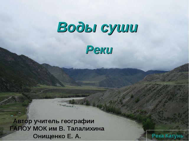 Воды суши Реки Река Катунь Автор учитель географии ГАПОУ МОК им В. Талалихина...