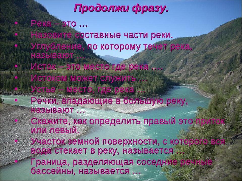 Продолжи фразу. Река – это … Назовите составные части реки. Углубление, по ко...