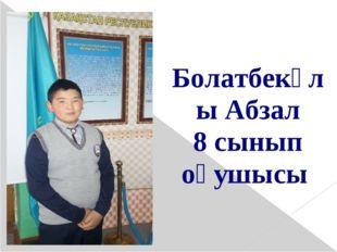 Болатбекұлы Абзал 8 сынып оқушысы