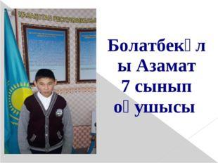 Болатбекұлы Азамат 7 сынып оқушысы
