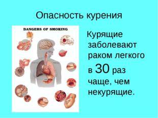 Опасность курения Курящие заболевают раком легкого в 30 раз чаще, чем некурящ