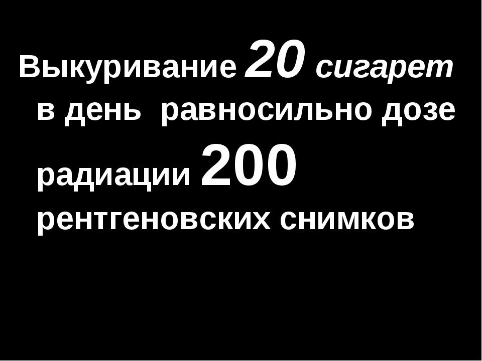 Выкуривание 20 сигарет в день равносильно дозе радиации 200 рентгеновских сни...