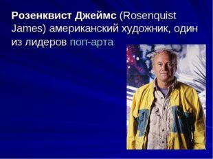 Розенквист Джеймс (Rosenquist James) американский художник, один из лидеровп