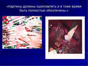 «Картины должны ошеломлять и в тоже время быть полностью обезличены.»